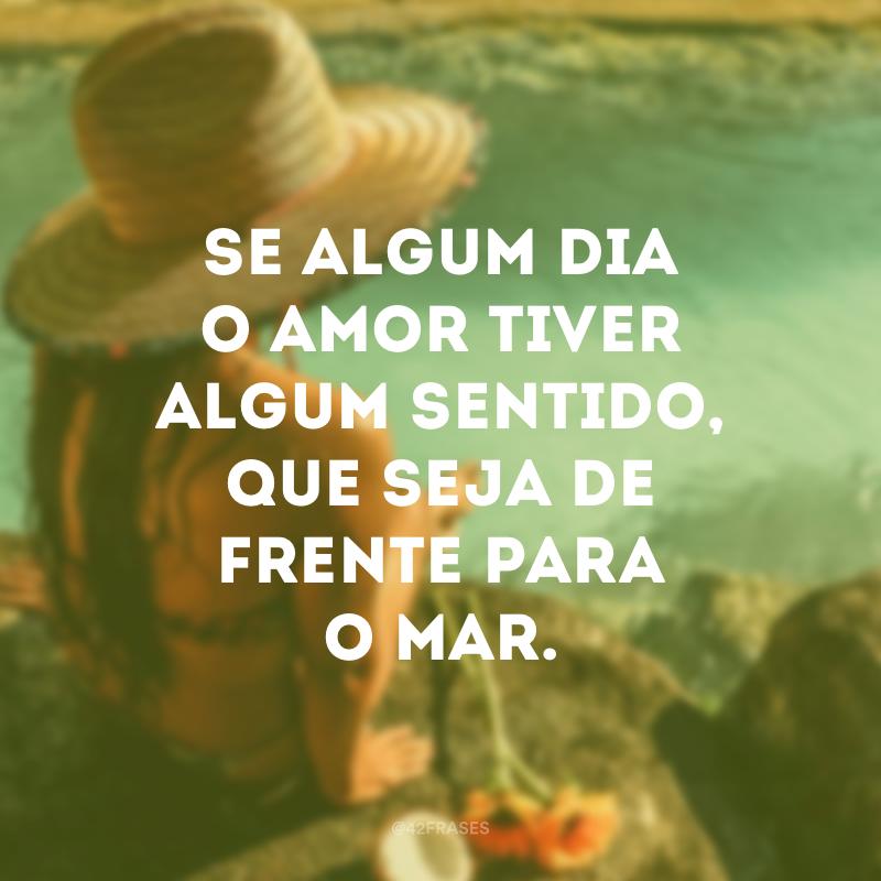 Se algum dia o amor tiver algum sentido, que seja de frente para o mar.