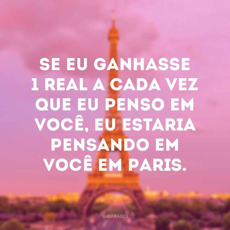 Se eu ganhasse 1 real a cada vez que eu penso em você, eu estaria pensando em você em Paris.
