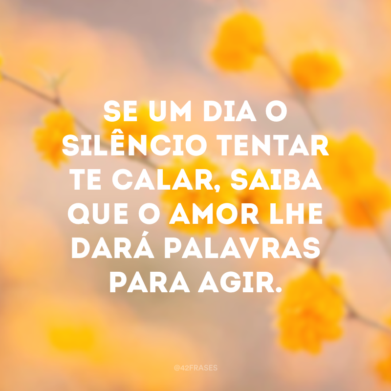 Se um dia o silêncio tentar te calar, saiba que o amor lhe dará palavras para agir.