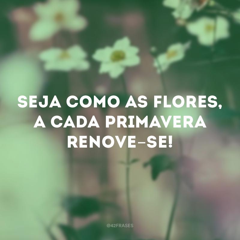 Seja como as flores, a cada primavera renove-se!