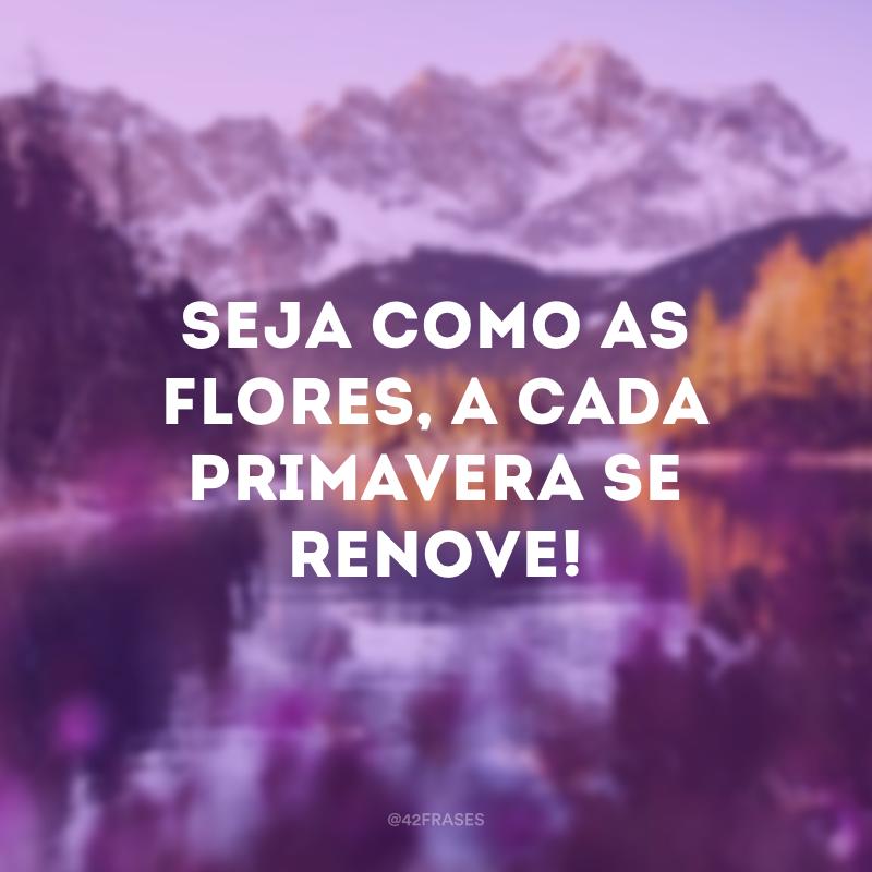 Seja como as flores, a cada primavera se renove!