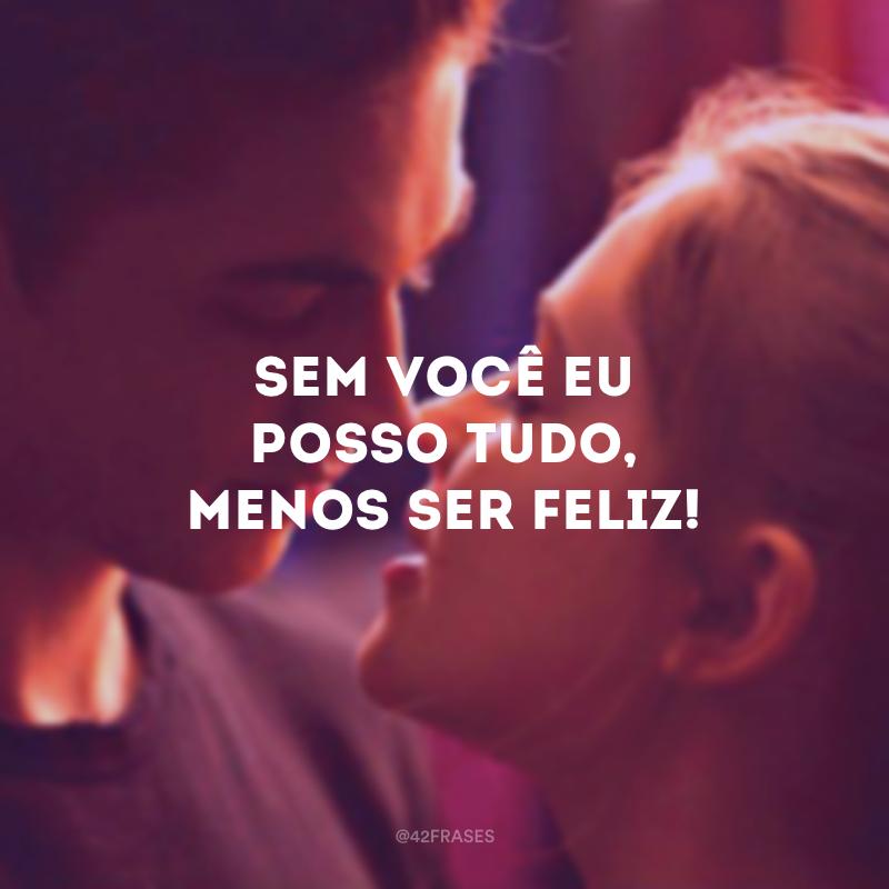 Sem você eu posso tudo, menos ser feliz!