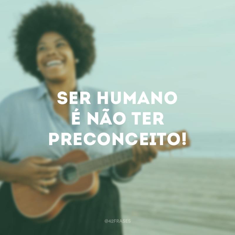 Ser humano é não ter preconceito!