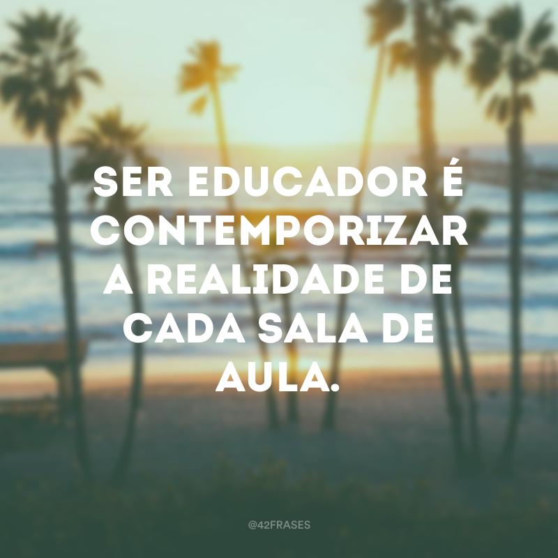 Ser educador é contemporizar a realidade de cada sala de aula.