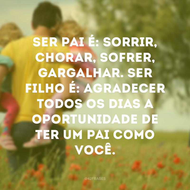 Ser pai é: sorrir, chorar, sofrer, gargalhar. Ser filho é: agradecer todos os dias a oportunidade de ter um pai como você.