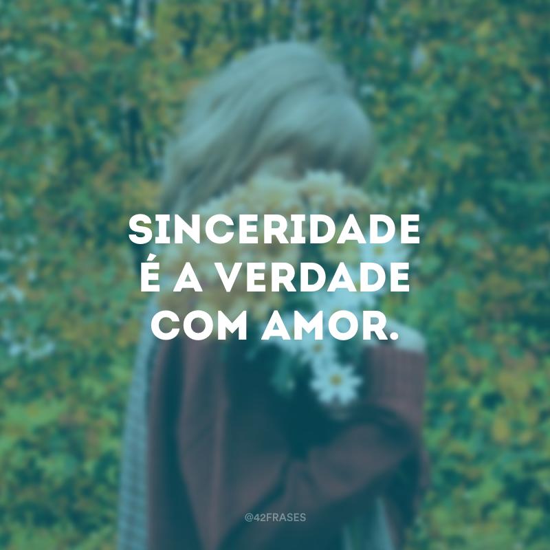 Sinceridade é a verdade com amor.