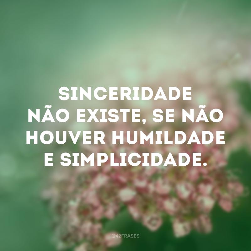 Sinceridade não existe, se não houver humildade e simplicidade.