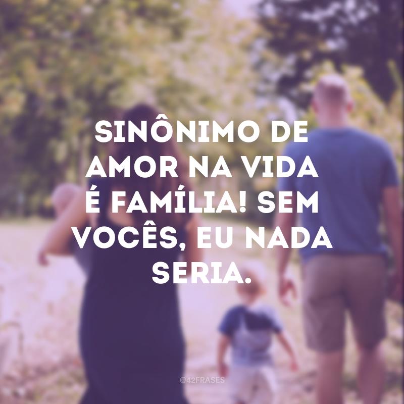 Sinônimo de amor na vida é família! Sem vocês, eu nada seria.