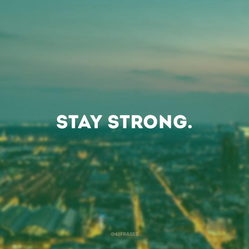 Stay strong. (Mantenha-se forte.)