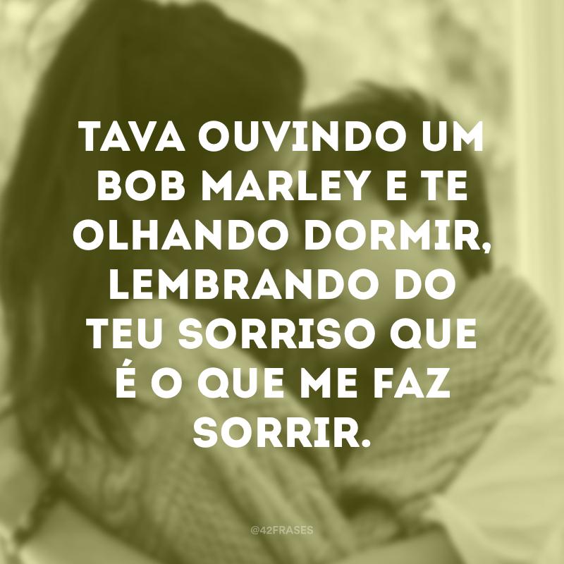 Tava ouvindo um Bob Marley e te olhando dormir, lembrando do teu sorriso que é o que me faz sorrir.