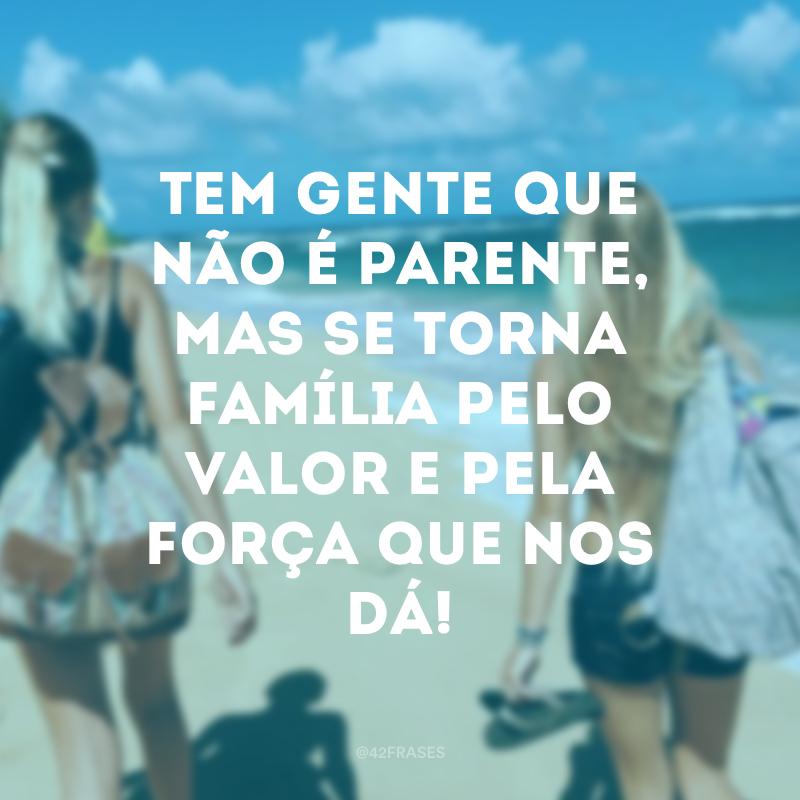 Tem gente que não é parente, mas se torna família pelo valor e pela força que nos dá!