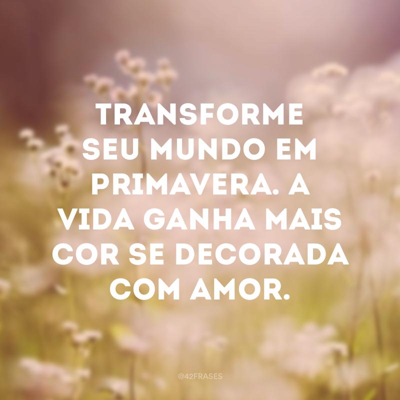 Transforme seu mundo em primavera. A vida ganha mais cor se decorada com amor.
