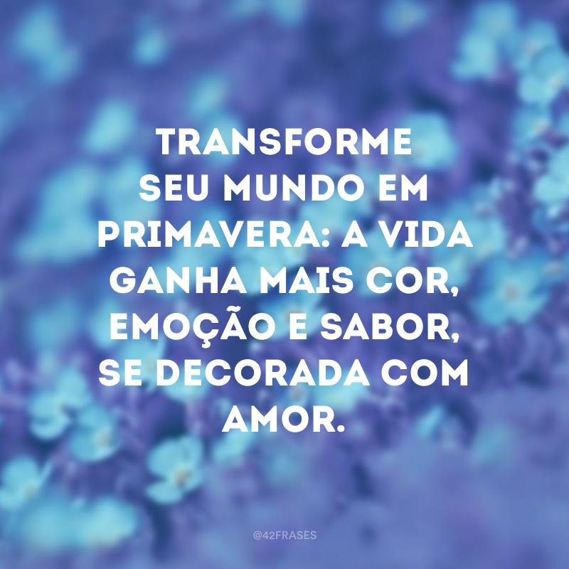 Transforme seu mundo em primavera: a vida ganha mais cor, emoção e sabor, se decorada com amor.