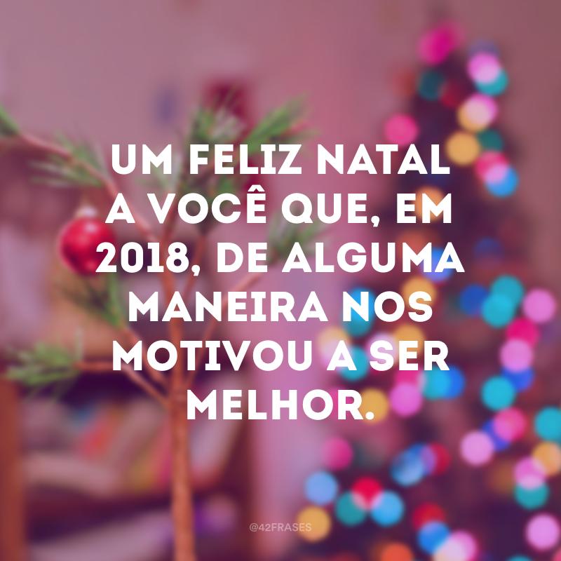 Um Feliz Natal a você que, em 2018, de alguma maneira nos motivou a ser melhor.