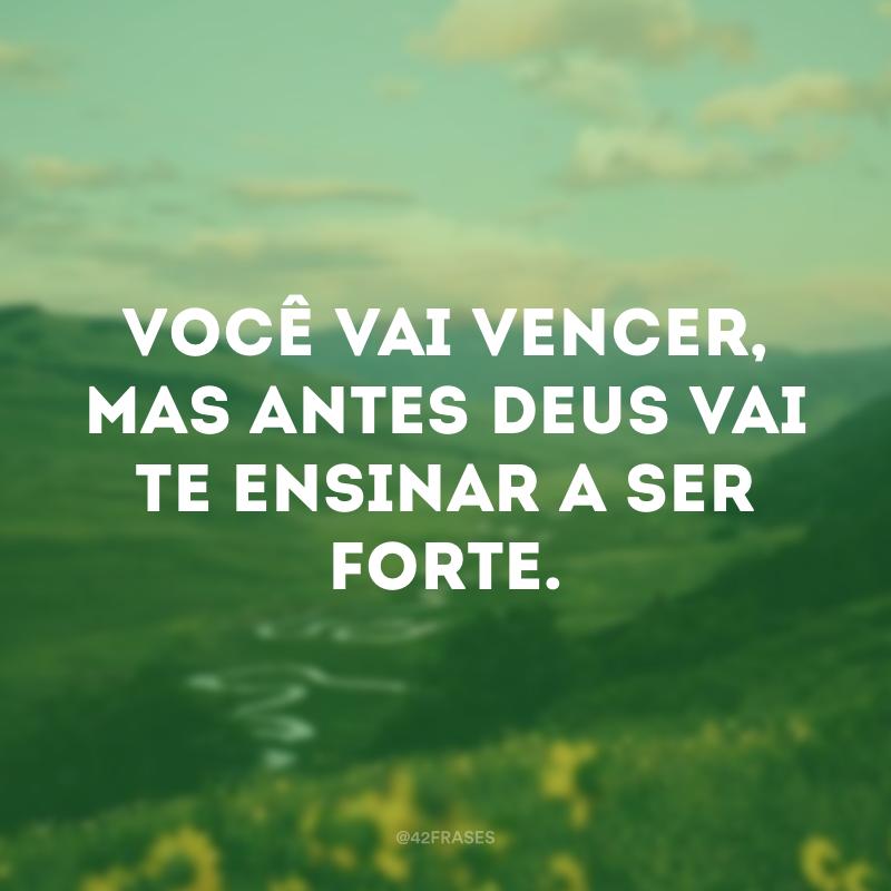 Você vai vencer, mas antes Deus vai te ensinar a ser forte.