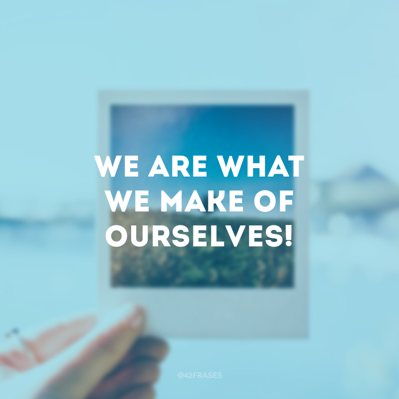 We are what we make of ourselves! (Nós somos o que fazemos de nós mesmos!)