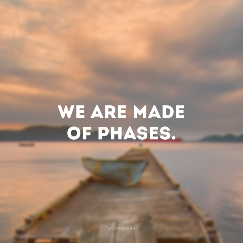 We are made of phases. (Somos feitos de fases.)