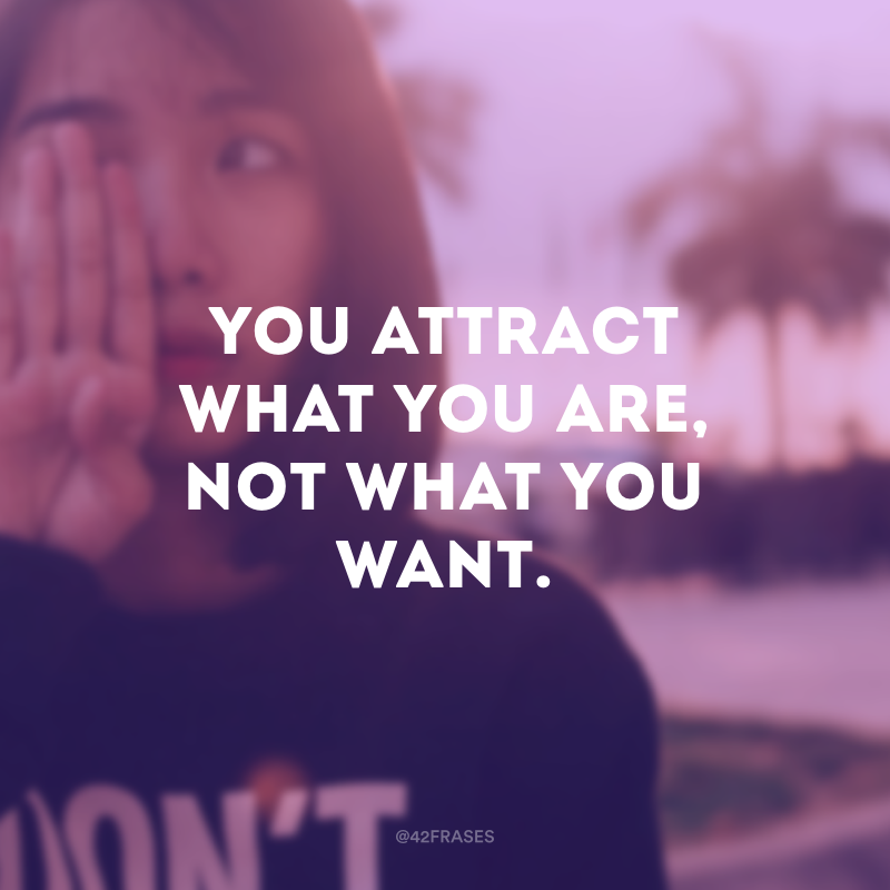 You attract what you are, not what you want. (Você atrai o que você é, não o que você quer.)