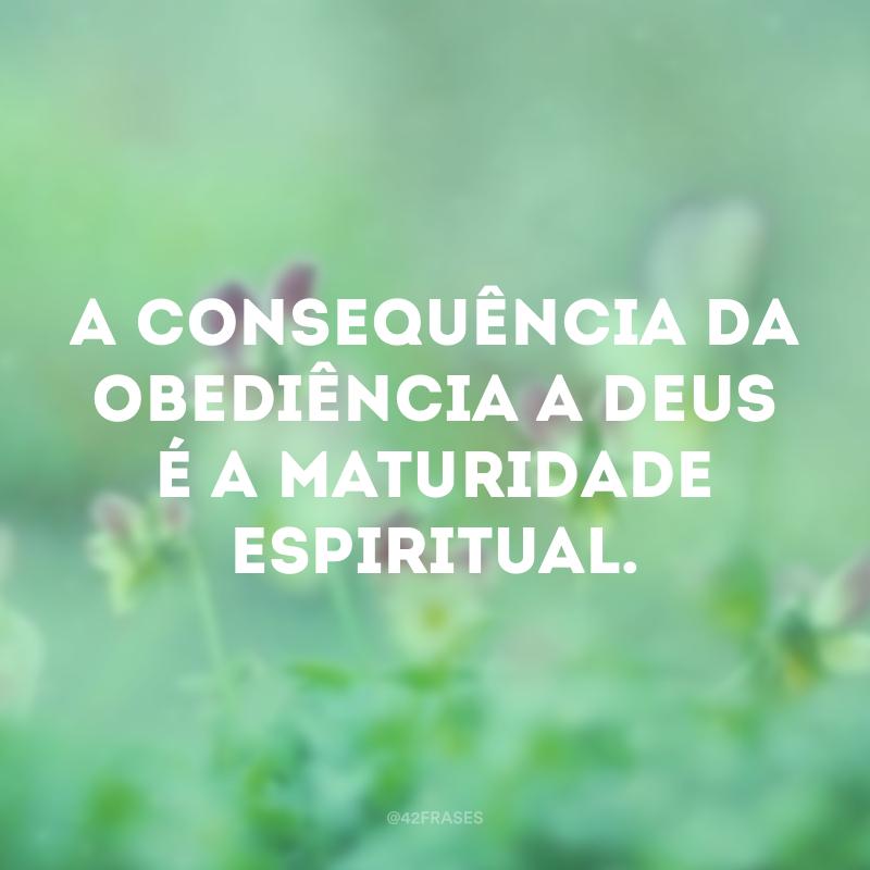 A consequência da obediência a Deus é a maturidade espiritual.