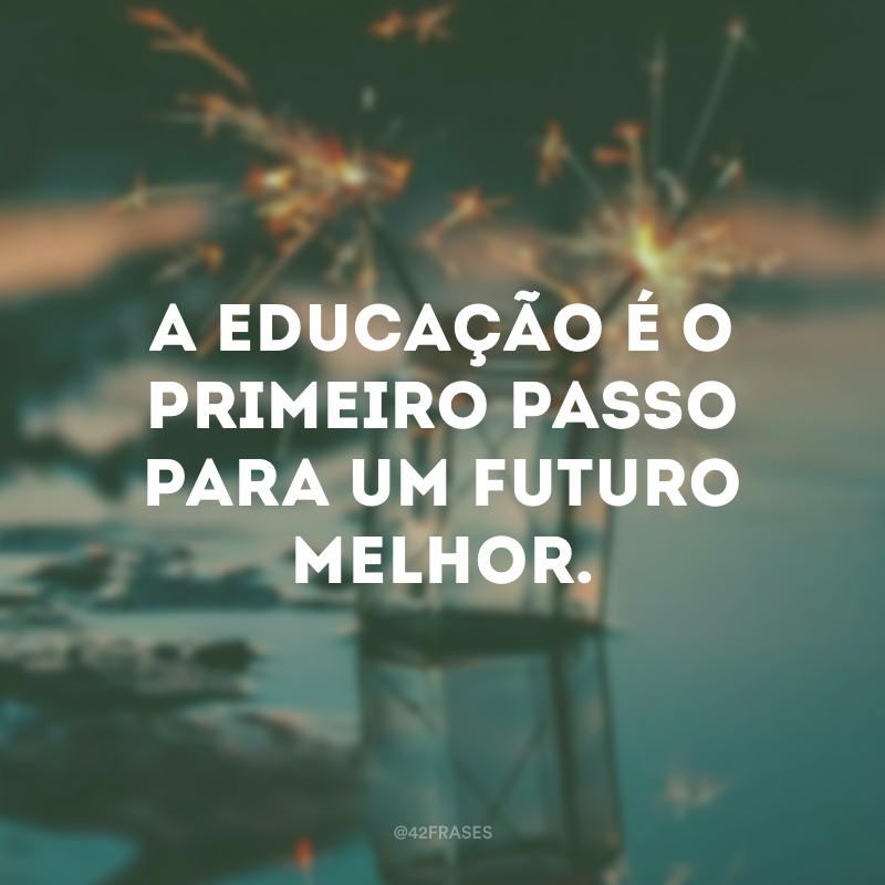 A educação é o primeiro passo para um futuro melhor.