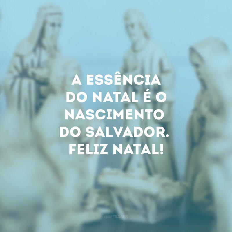 A essência do Natal é o nascimento do Salvador. Feliz Natal!