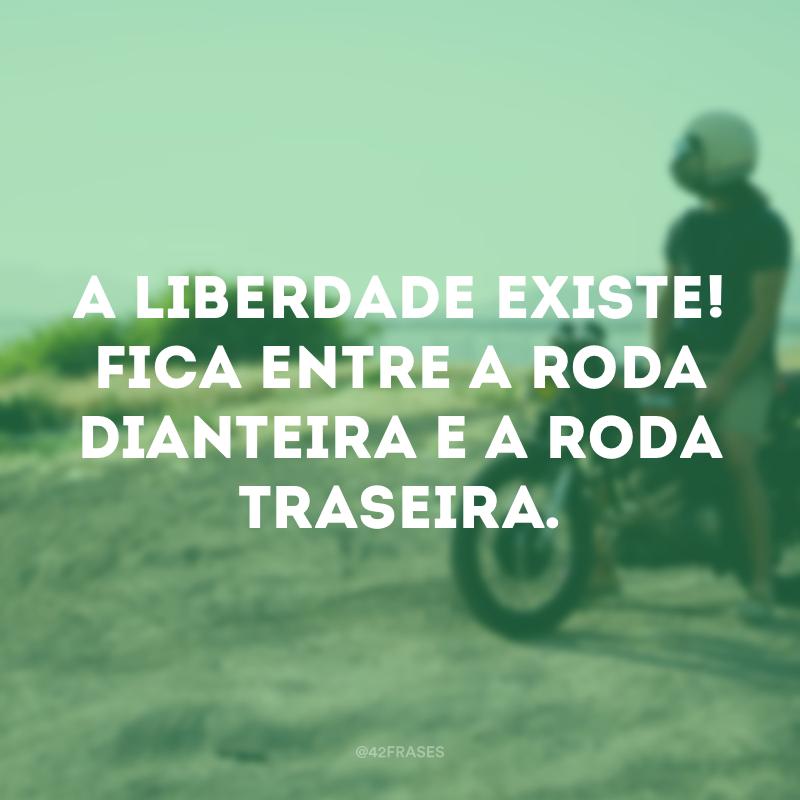 A liberdade existe! Fica entre a roda dianteira e a roda traseira.