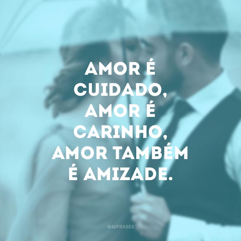 Amor é cuidado, amor é carinho, amor também é amizade.