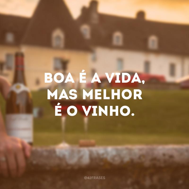 Boa é a vida, mas melhor é o vinho.