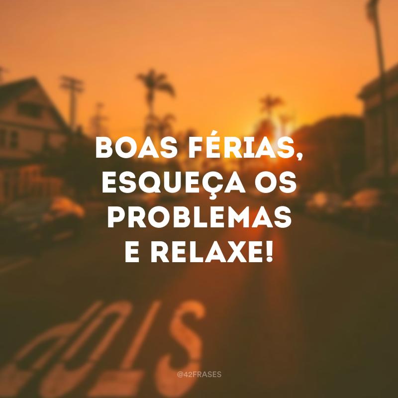 Boas férias, esqueça os problemas e relaxe!