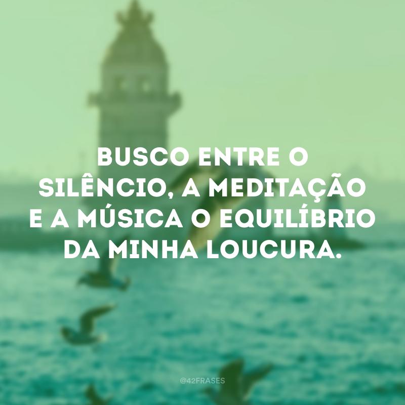 Busco entre o silêncio, a meditação e a música o equilíbrio da minha loucura.