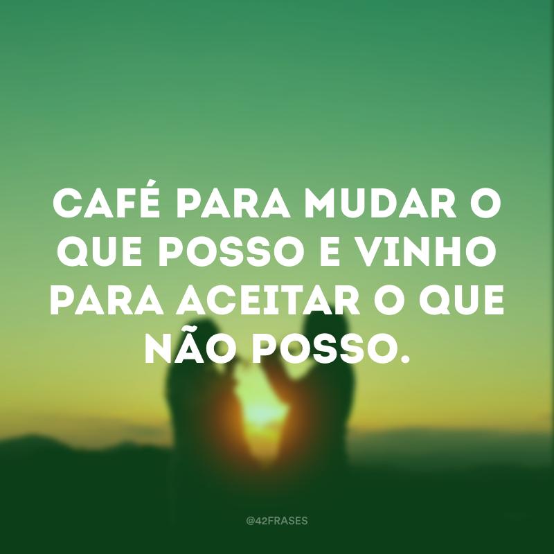 Café para mudar o que posso e vinho para aceitar o que não posso.