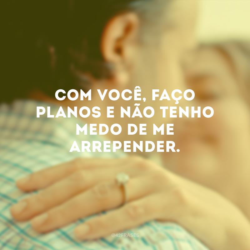Com você, faço planos e não tenho medo de me arrepender.
