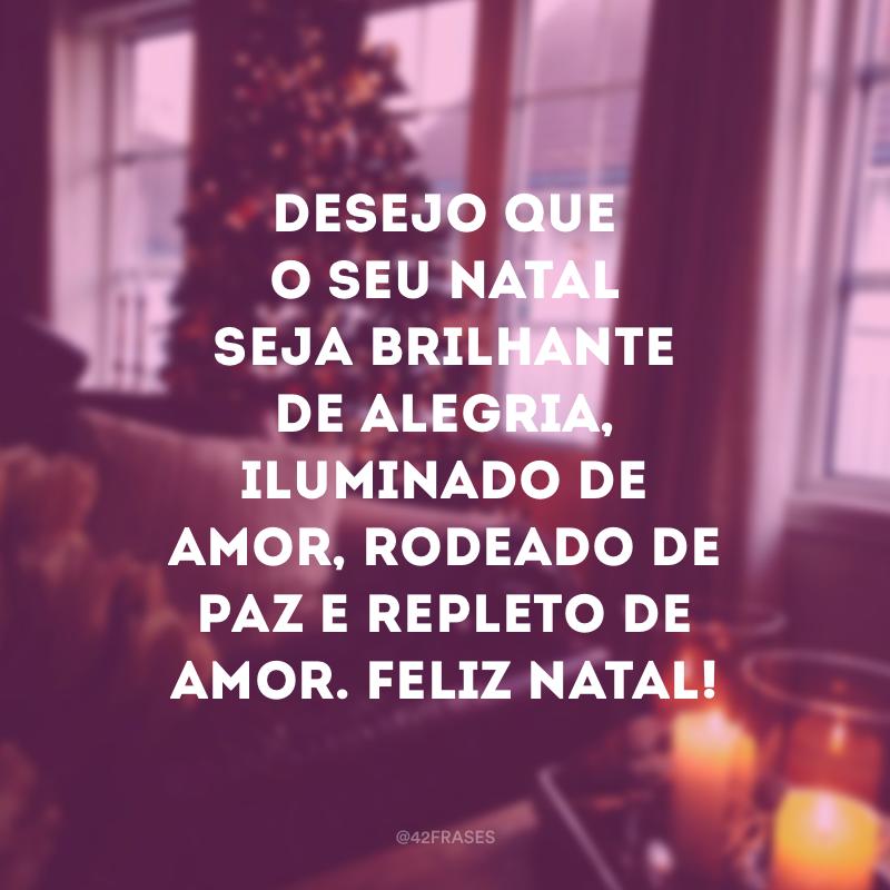 Desejo que o seu Natal seja brilhante de alegria, iluminado de amor, rodeado de paz e repleto de amor. Feliz Natal!