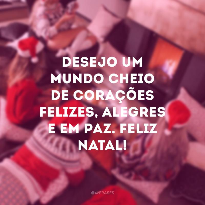 Desejo um mundo cheio de corações felizes, alegres e em paz. Feliz Natal!
