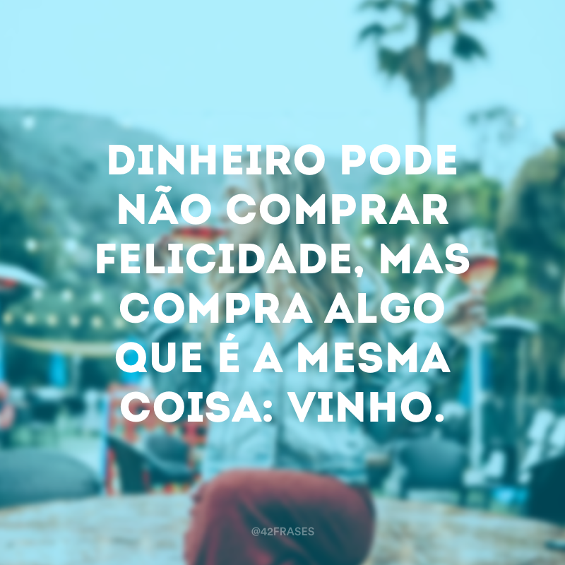 Dinheiro pode não comprar felicidade, mas compra algo que é a mesma coisa: vinho.