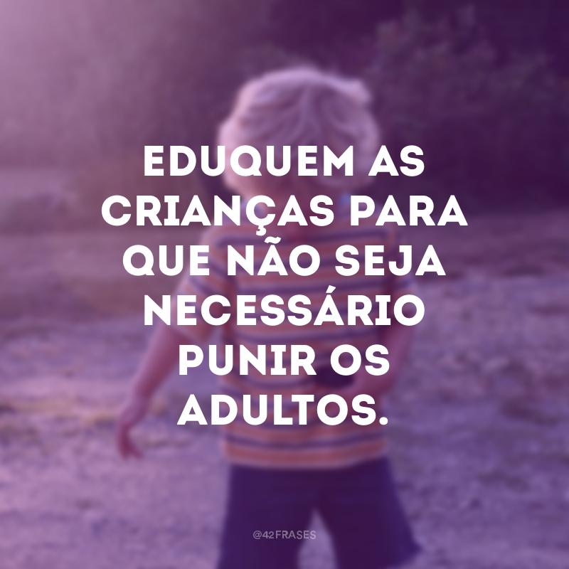 Eduquem as crianças para que não seja necessário punir os adultos.