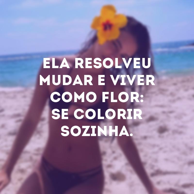 Ela resolveu mudar e viver como flor: se colorir sozinha.