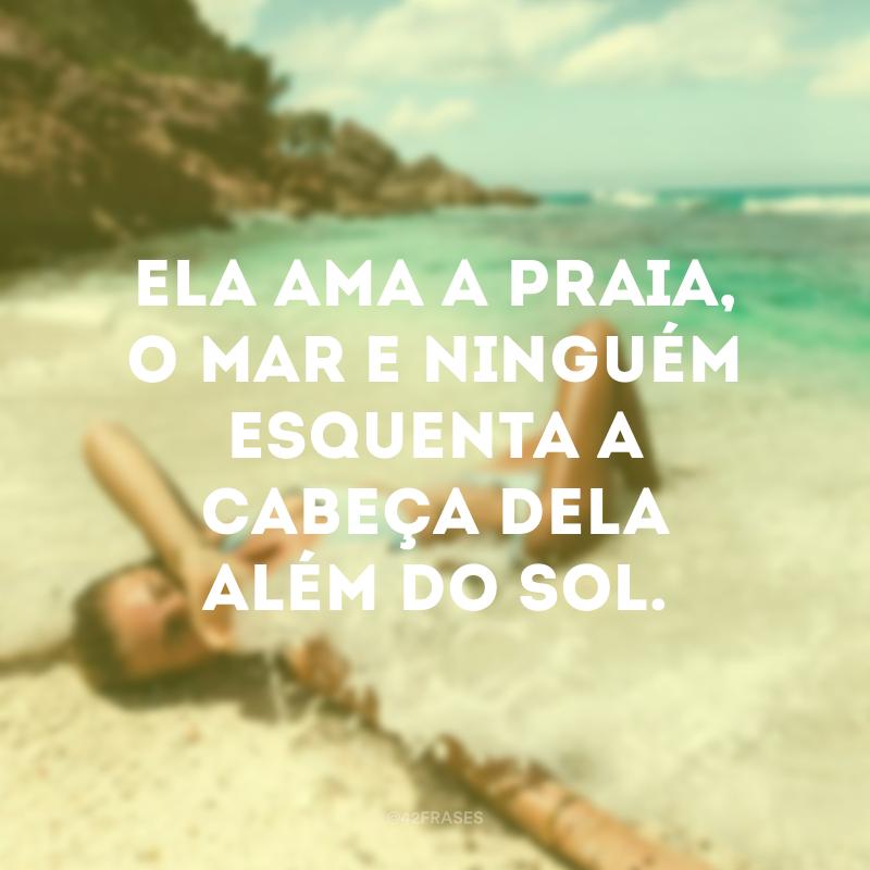 Ela ama a praia, o mar e ninguém esquenta a cabeça dela além do sol.
