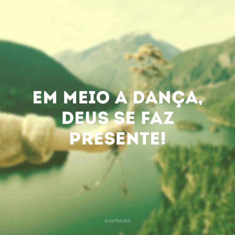 Em meio a dança, Deus se faz presente!