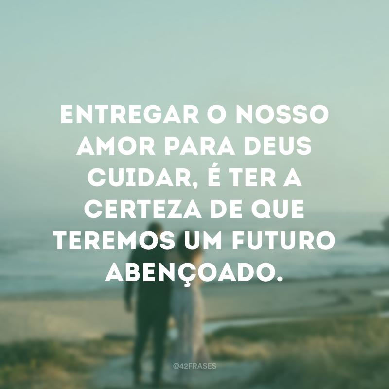 Entregar o nosso amor para Deus cuidar, é ter a certeza de que teremos um futuro abençoado.