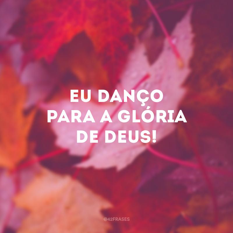 Eu danço para a glória de Deus!
