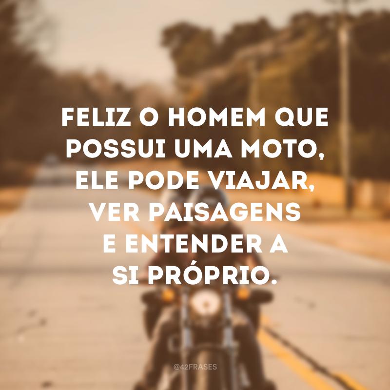 Feliz o homem que possui uma moto, ele pode viajar, ver paisagens e entender a si próprio.