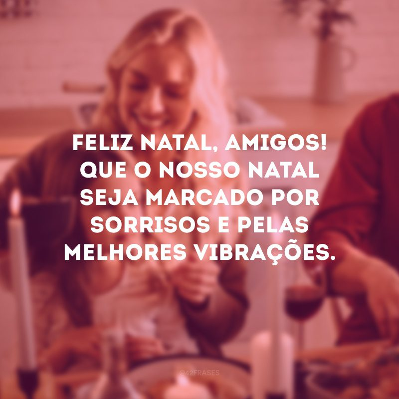 Feliz Natal, amigos! Que o nosso Natal seja marcado por sorrisos e pelas melhores vibrações.