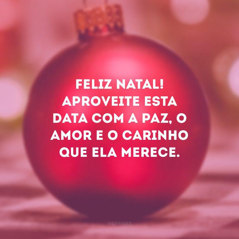 Feliz Natal! Aproveite esta data com a paz, o amor e o carinho que ela merece.