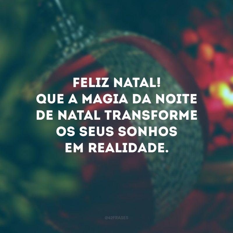 Feliz Natal! Que a magia da noite de Natal transforme os seus sonhos em realidade.