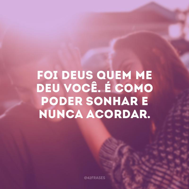 Foi Deus quem me deu você. É como poder sonhar e nunca acordar.