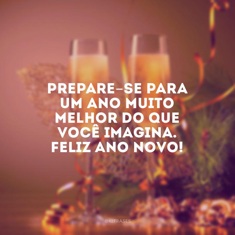 Prepare-se para um ano muito melhor do que você imagina. Feliz Ano Novo!