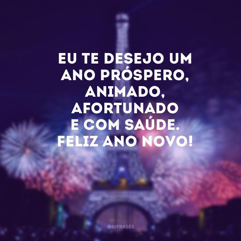 Eu te desejo um ano próspero, animado, afortunado e com saúde. Feliz Ano Novo!