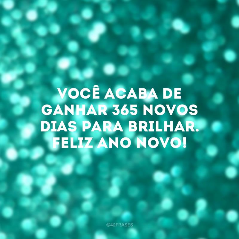Você acaba de ganhar 365 novos dias para brilhar. Feliz Ano Novo!
