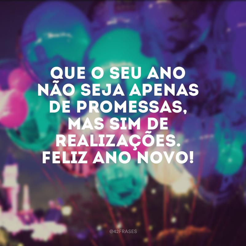 Que o seu ano não seja apenas de promessas, mas sim de realizações. Feliz Ano Novo!